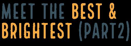 Meet the best & brightest (Part 2)