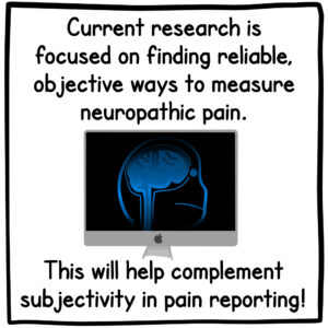 Current research is focused on finding reliable, objective ways to measure neuropathic pain. This will help complement subjectivity in pain reporting!