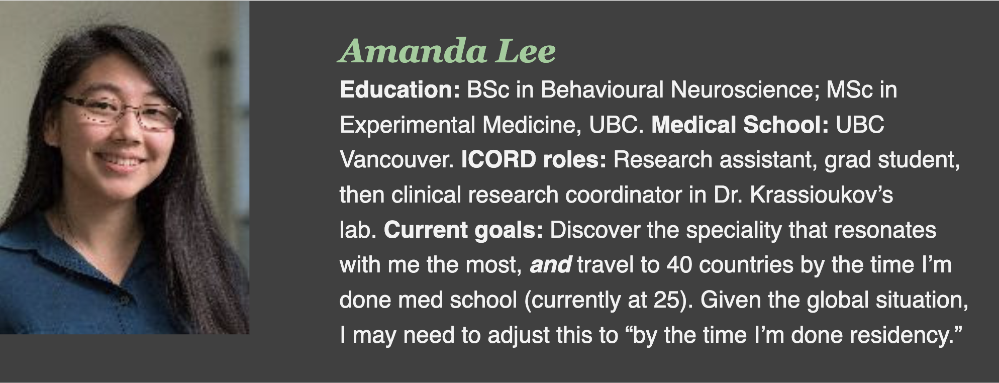 """Education: BSc in Behavioural Neuroscience; MSc in Experimental Medicine, UBC. Medical School: UBC Vancouver. ICORD roles: Research assistant, grad student, then clinical research coordinator in Dr. Krassioukov's lab. Current goals: Discover the speciality that resonates with me the most, and travel to 40 countries by the time I'm done med school (currently at 25). Given the global situation, I may need to adjust this to """"by the time I'm done residency."""""""