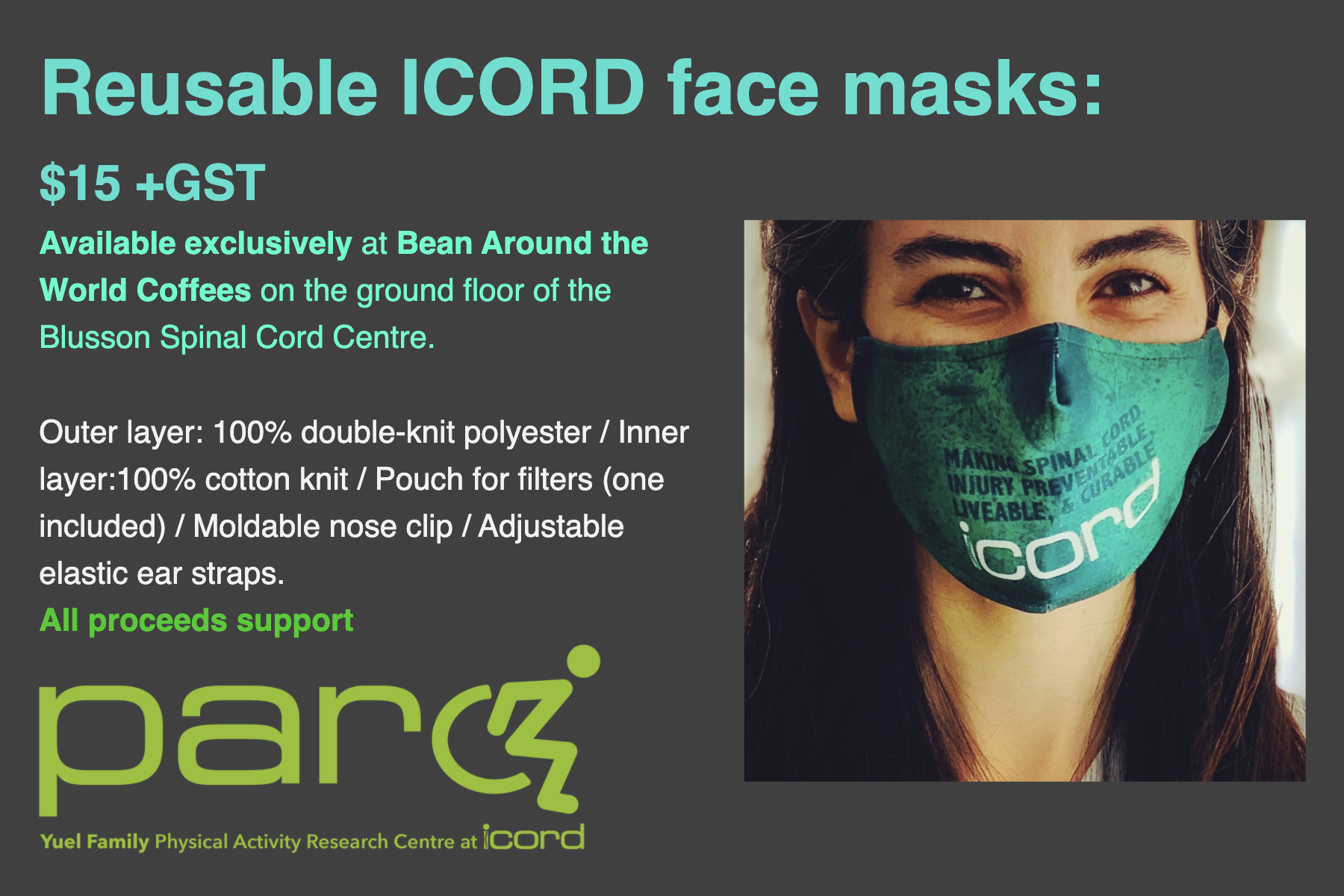 Reusable ICORD face masks:  $15 +GST Available exclusively at Bean Around the World Coffees on the ground floor of the Blusson Spinal Cord Centre.  Outer layer: 100% double-knit polyester / Inner layer:100% cotton knit / Pouch for filters (one included) / Moldable nose clip / Adjustable elastic ear straps. All proceeds support PARC.