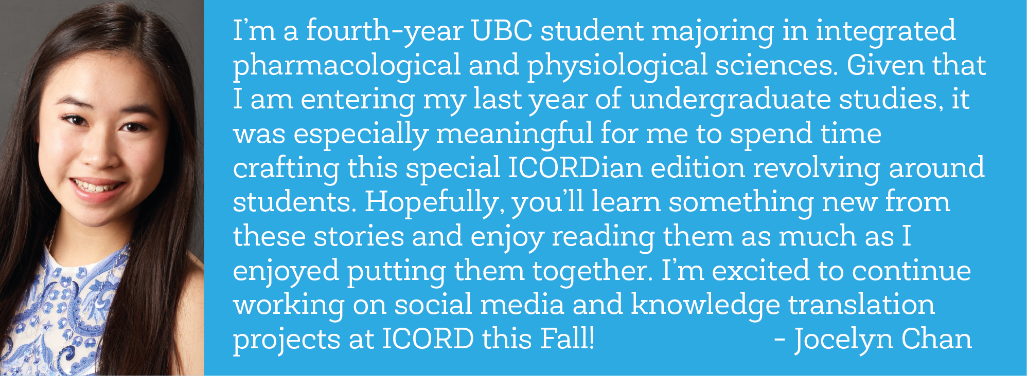 """""""I'm a fourth-year UBC student majoring in integrated pharmacological and physiological sciences. Given that I am entering my last year of undergraduate studies, it was especially meaningful for me to spend time crafting this special ICORDian edition revolving around students. Hopefully, you'll learn something new from these stories and enjoy reading them as much as I enjoyed putting them together. I'm excited to continue working on social media and knowledge translation projects at ICORD this Fall!"""" - Jocelyn Chan"""